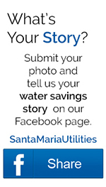 Whats Your Story? Submit your photo and tell us your water savings story  on our Facebook page. SantaMariaUtilities